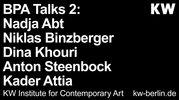 "<p><em><a href=""https://www.kw-berlin.de/bpa-talks-2/"">BPA Talks 2</a></em>, Vortragsreihe mit Nadja Abt, Niklas Binzberger, Dina Khouri, Anton Steenbock, Kader Attia, in englischer Sprache</p>"